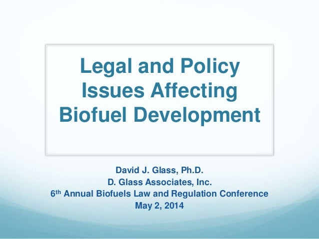 Legal and Policy Issues Affecting Biofuel Development David J. Glass, Ph.D. D. Glass Associates, Inc. 6th Annual Biofuels ...