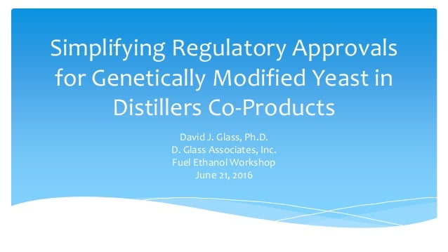 Simplifying Regulatory Approvals for Genetically Modified Yeast in Distillers Co-Products David J. Glass, Ph.D. D. Glass A...