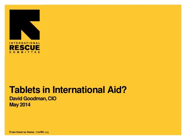 From Harm to Home | theIRC.org Tablets in International Aid? David Goodman, CIO May 2014