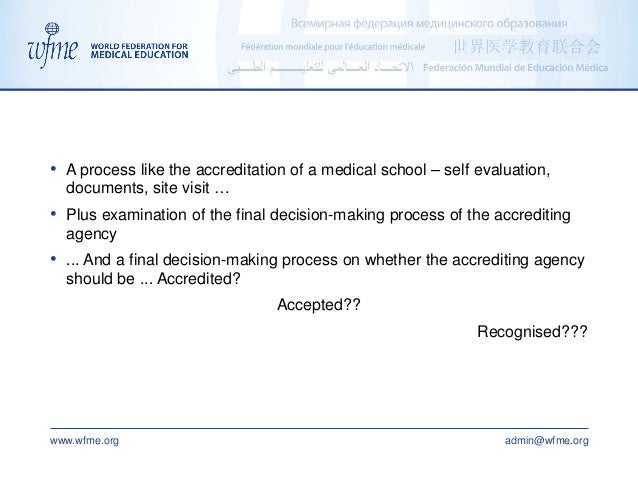 www.wfme.org admin@wfme.org • A process like the accreditation of a medical school – self evaluation, documents, site visi...