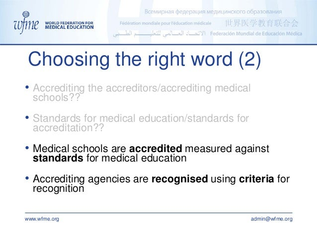 www.wfme.org admin@wfme.org Choosing the right word (2) • Accrediting the accreditors/accrediting medical schools?? • Stan...
