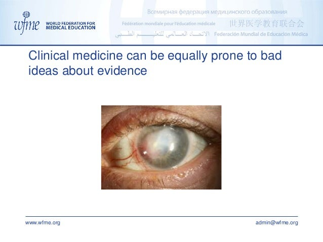 www.wfme.org admin@wfme.org Clinical medicine can be equally prone to bad ideas about evidence