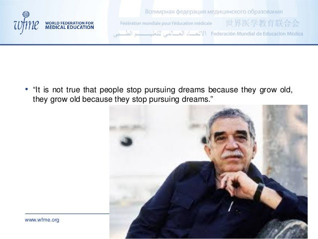 """www.wfme.org admin@wfme.org • """"It is not true that people stop pursuing dreams because they grow old, they grow old becaus..."""