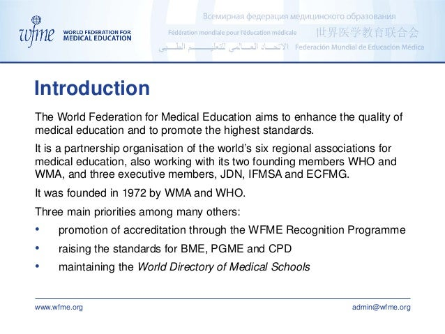 www.wfme.org admin@wfme.org The World Federation for Medical Education aims to enhance the quality of medical education an...