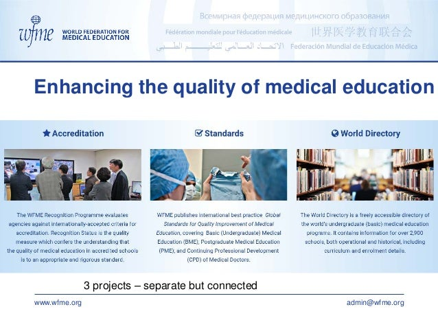 www.wfme.org admin@wfme.org Enhancing the quality of medical education 3 projects – separate but connected