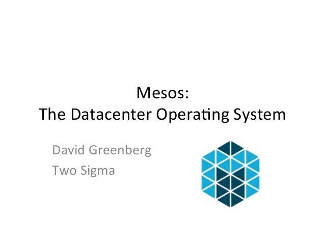 Mesos:  The  Datacenter  Opera1ng  System  David  Greenberg  Two  Sigma