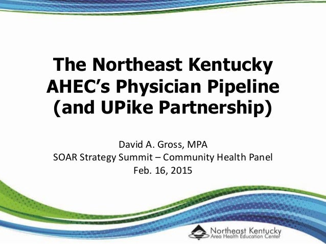 The Northeast Kentucky AHEC's Physician Pipeline (and UPike Partnership) David A. Gross, MPA SOAR Strategy Summit – Commun...
