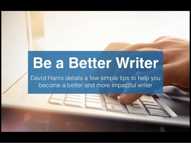 Be a Better Writer David Harris details a few simple tips to help you become a better and more impactful writer