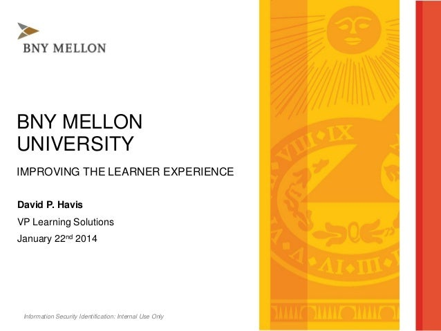 Information Security Identification: Internal Use Only BNY MELLON UNIVERSITY IMPROVING THE LEARNER EXPERIENCE David P. Hav...