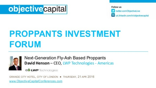 PROPPANTS INVESTMENTPROPPANTS INVESTMENT FORUM Next-Generation Fly-Ash Based Proppants David Henson – CEO, LWP Technologie...