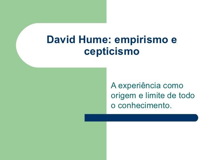 David Hume: empirismo e       cepticismo           A experiência como           origem e limite de todo           o conhec...