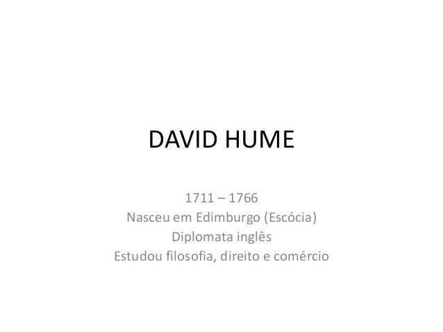 DAVID HUME 1711 – 1766 Nasceu em Edimburgo (Escócia) Diplomata inglês Estudou filosofia, direito e comércio