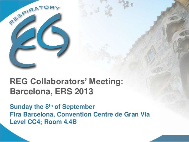 REG Collaborators' Meeting: Barcelona, ERS 2013 Sunday the 8th of September Fira Barcelona, Convention Centre de Gran Via ...