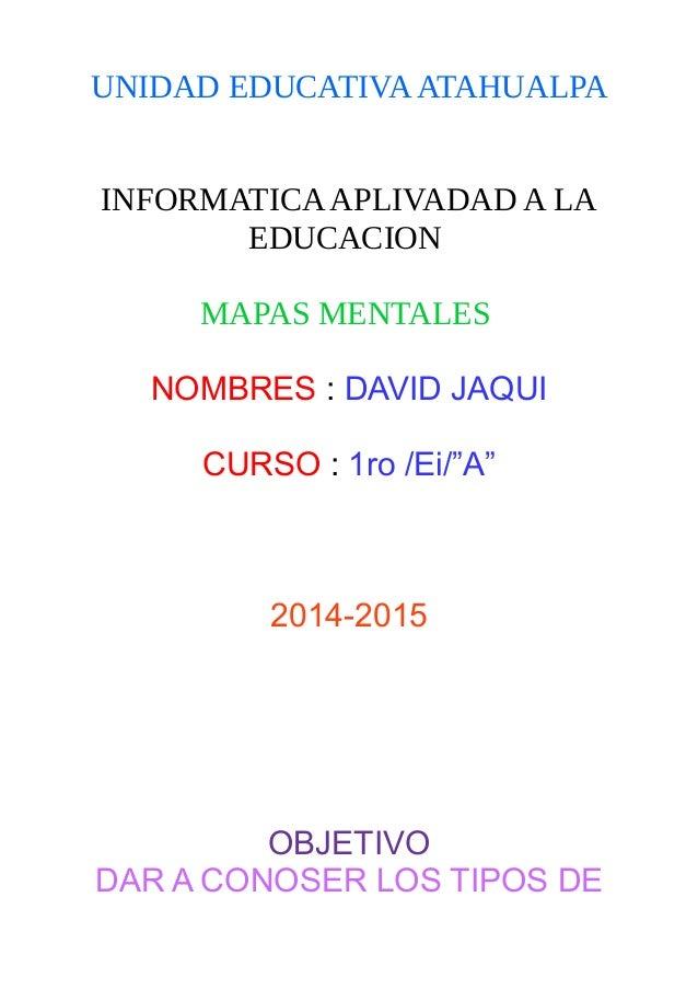 """UNIDAD EDUCATIVAATAHUALPA INFORMATICAAPLIVADAD A LA EDUCACION MAPAS MENTALES NOMBRES : DAVID JAQUI CURSO : 1ro /Ei/""""A"""" 201..."""