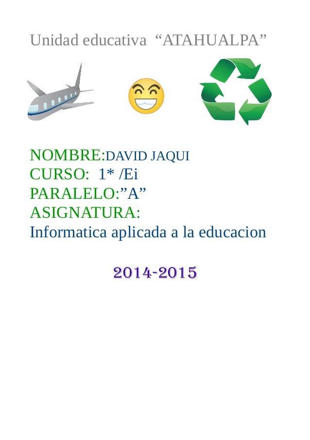 "Unidad educativa ""ATAHUALPA"" NOMBRE:DAVID JAQUI CURSO: 1* /Ei PARALELO:""A"" ASIGNATURA: Informatica aplicada a la educacion..."