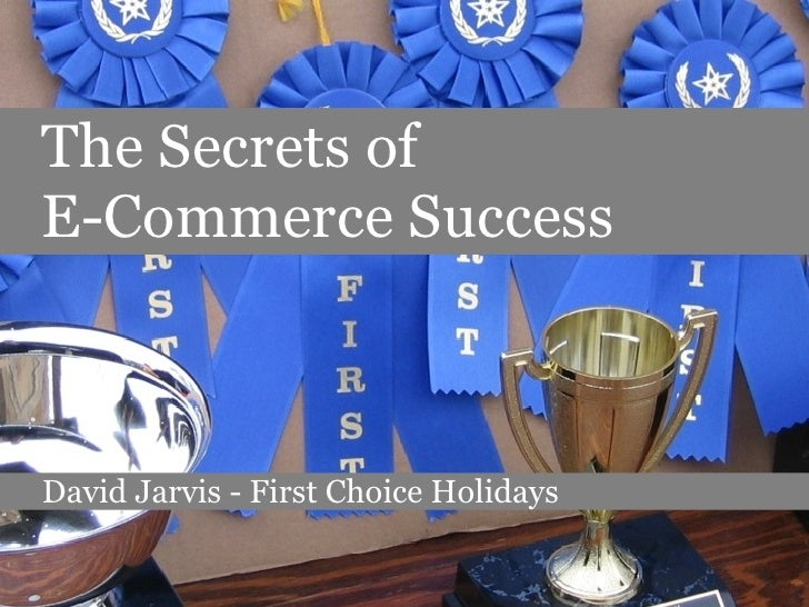 The Secrets of  E-Commerce Success David Jarvis - First Choice Holidays