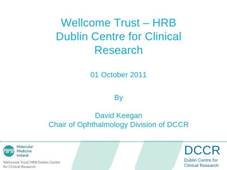 DCCR Dublin Centre for   Clinical Research Wellcome Trust – HRB Dublin Centre for Clinical Research 01 October 2011 By Dav...
