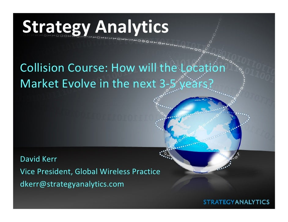 Strategy Analytics  Collision Course: How will the Location Market Evolve in the next 3-5 years?     David Kerr Vice Presi...