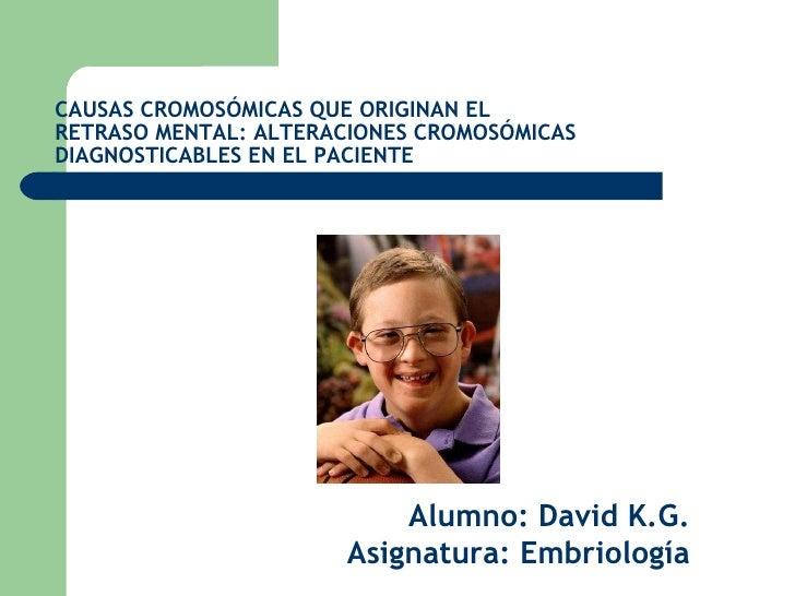 CAUSAS CROMOSÓMICAS QUE ORIGINAN EL RETRASO MENTAL: ALTERACIONES CROMOSÓMICAS DIAGNOSTICABLES EN EL PACIENTE Alumno: David...