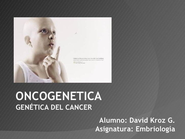 ONCOGENETICA GENÉTICA DEL CANCER Alumno: David Kroz G. Asignatura: Embriología