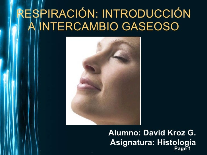 RESPIRACIÓN: INTRODUCCIÓN A INTERCAMBIO GASEOSO Alumno: David Kroz G. Asignatura: Histología