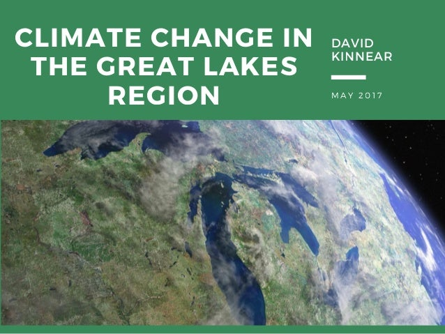M A Y 2 0 1 7 CLIMATE CHANGE IN THE GREAT LAKES REGION DAVID KINNEAR