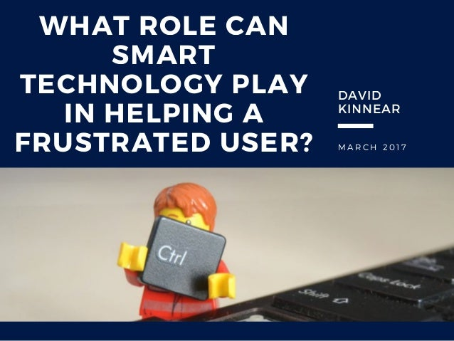 M A R C H 2 0 1 7 WHAT ROLE CAN SMART TECHNOLOGY PLAY IN HELPING A FRUSTRATED USER? DAVID KINNEAR
