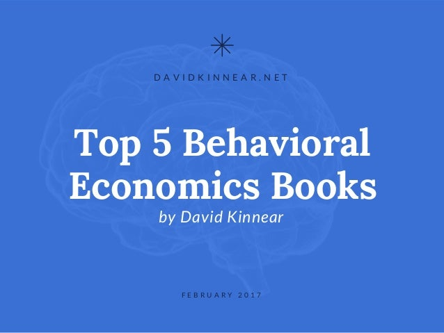 Top 5 Behavioral Economics Books byDavid Kinnear D A V I D K I N N E A R . N E T F E B R U A R Y 2 0 1 7