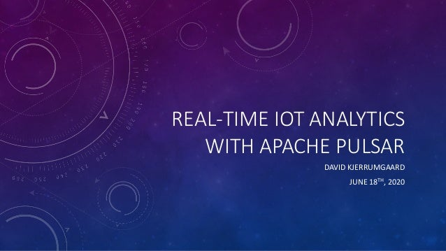 REAL-TIME IOT ANALYTICS WITH APACHE PULSAR DAVID KJERRUMGAARD JUNE 18TH, 2020
