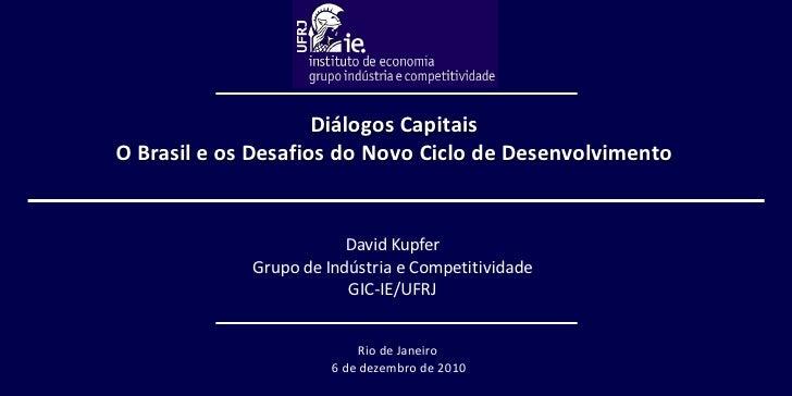 David Kupfer Grupo de Indústria e Competitividade GIC-IE/UFRJ Diálogos Capitais O  Brasil e os Desafios do Novo Ciclo de D...
