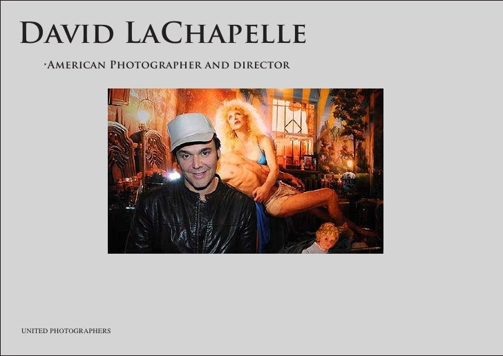 David LaChapelle 	   •American	Photographer	and	director     UNITED PHOTOGRAPHERS