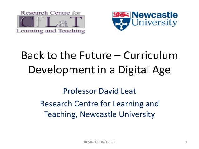 Back to the Future – Curriculum Development in a Digital Age Professor David Leat Research Centre for Learning and Teachin...