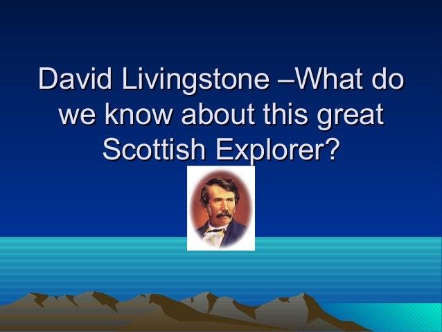 David Livingstone –What doDavid Livingstone –What do we know about this greatwe know about this great Scottish Explorer?Sc...