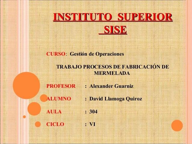 INSTITUTO SUPERIORINSTITUTO SUPERIOR SISESISE CURSO: Gestión de Operaciones TRABAJO PROCESOS DE FABRICACIÓN DE MERMELADA P...