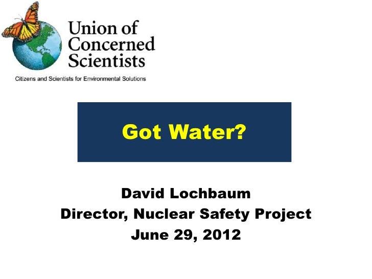 Got Water?        David LochbaumDirector, Nuclear Safety Project          June 29, 2012