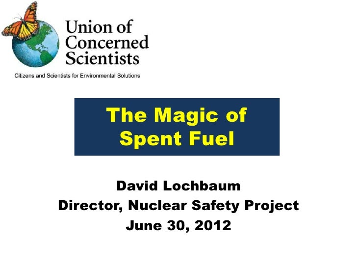 The Magic of       Spent Fuel        David LochbaumDirector, Nuclear Safety Project          June 30, 2012