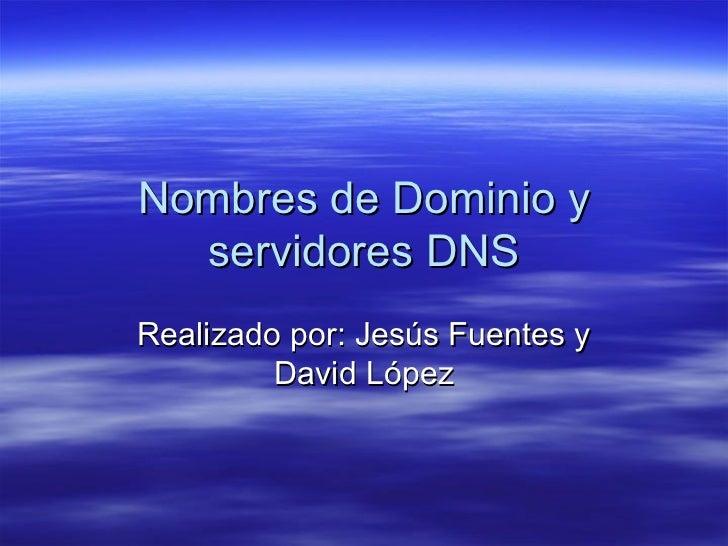 Nombres de Dominio y  servidores DNSRealizado por: Jesús Fuentes y         David López
