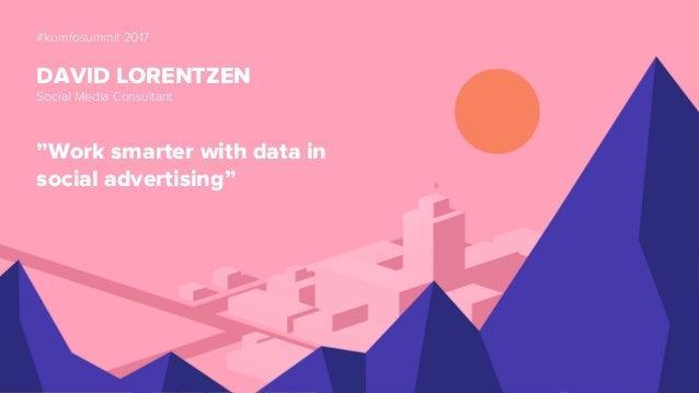 "#komfosummit 2017 DAVID LORENTZEN Social Media Consultant ""Work smarter with data in social advertising"""
