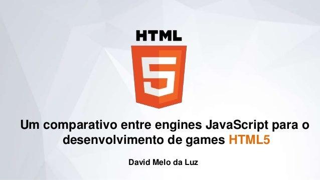 Um comparativo entre engines JavaScript para o desenvolvimento de games HTML5 David Melo da Luz
