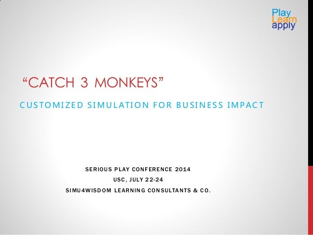 """""""CATCH 3 MONKEYS"""" C U S TO M I Z E D S I M U L AT I O N F O R B U S I N E S S I M PA C T SERIOUS PLAY CONFERENCE 2014 USC,..."""