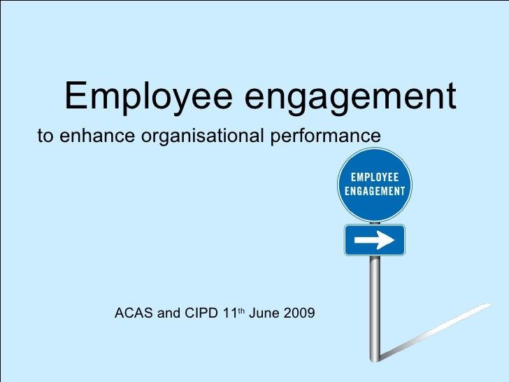 <ul><li>Employee engagement </li></ul>to enhance organisational performance ACAS and CIPD 11 th  June 2009