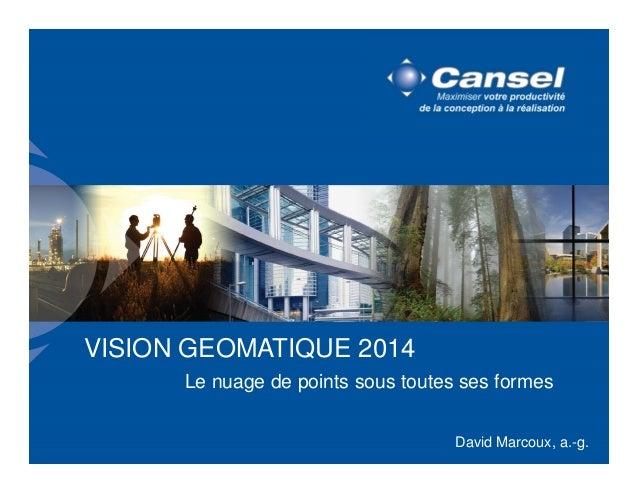 VISION GEOMATIQUE 2014  Le nuage de points sous toutes ses formes  David Marcoux, a.-g.