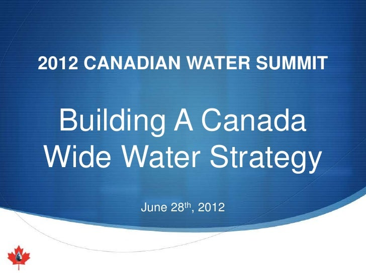 2012 CANADIAN WATER SUMMIT Building A CanadaWide Water Strategy         June 28th, 2012