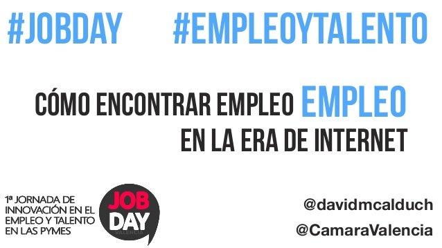 #jobday  #empleoytalento  Cómo encontrar empleo  empleo  en la era de Internet  @davidmcalduch  @CamaraValencia
