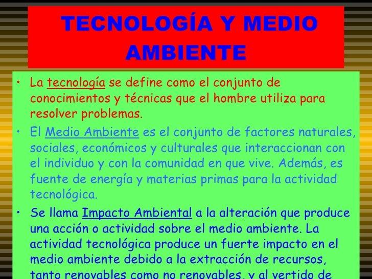 TECNOLOGÍA Y MEDIO AMBIENTE <ul><li>La  tecnología  se define como el conjunto de conocimientos y técnicas que el hombre u...