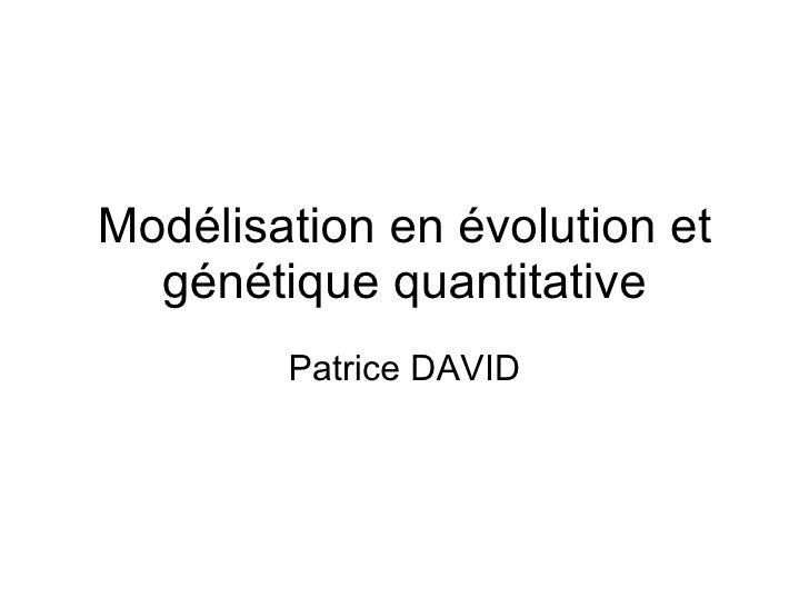 Modélisation en évolution et génétique quantitative Patrice DAVID
