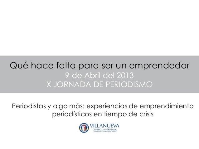 Qué hace falta para ser un emprendedor              9 de Abril del 2013          X JORNADA DE PERIODISMOPeriodistas y algo...