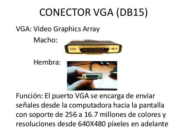 CONECTOR VGA (DB15)VGA: Video Graphics Array     Macho:     Hembra:Función: El puerto VGA se encarga de enviarseñales desd...