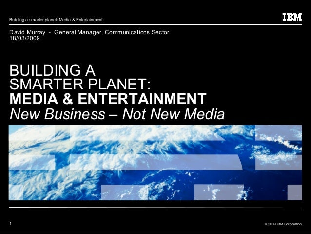 1 © 2009 IBM Corporation Building a smarter planet: Media & Entertainment David Murray - General Manager, Communications S...