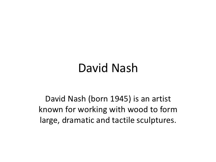 David Nash  David Nash (born 1945) is an artistknown for working with wood to formlarge, dramatic and tactile sculptures.